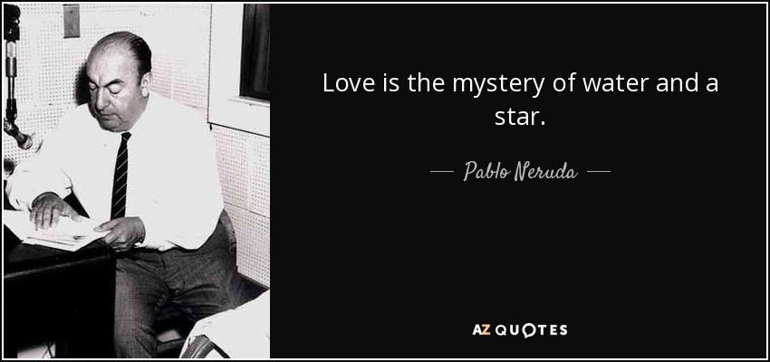 Love is the mystery of water and a star. - Pablo Neruda