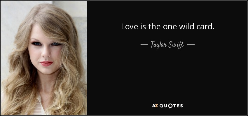 Love is the one wild card. - Taylor Swift