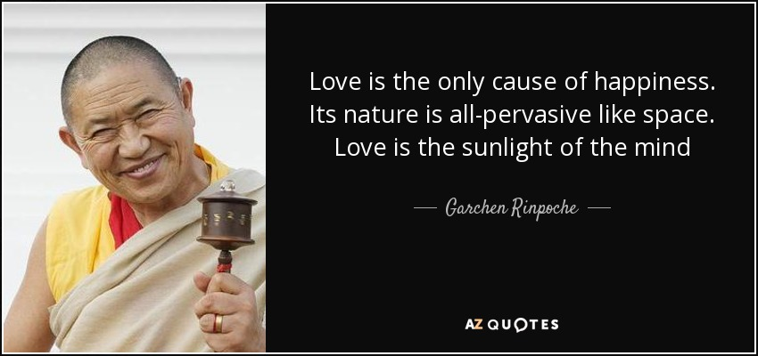 Love is the only cause of happiness. Its nature is all-pervasive like space. Love is the sunlight of the mind - Garchen Rinpoche