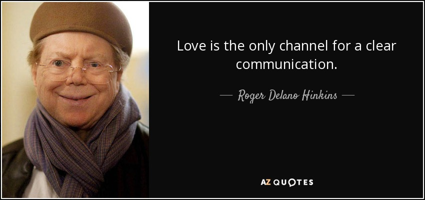 Love is the only channel for a clear communication. - Roger Delano Hinkins