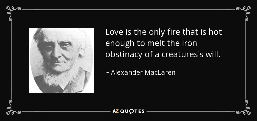 Love is the only fire that is hot enough to melt the iron obstinacy of a creatures's will. - Alexander MacLaren