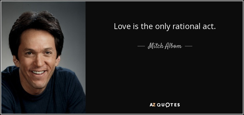 Love is the only rational act. - Mitch Albom
