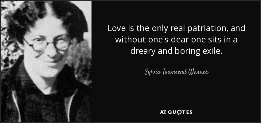 Love is the only real patriation, and without one's dear one sits in a dreary and boring exile. - Sylvia Townsend Warner
