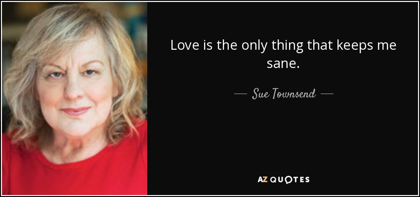 Love is the only thing that keeps me sane. - Sue Townsend