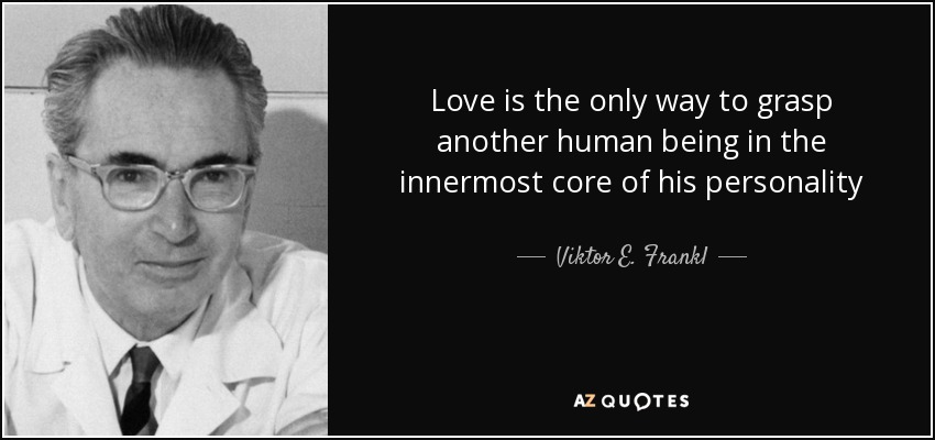 Love is the only way to grasp another human being in the innermost core of his personality - Viktor E. Frankl