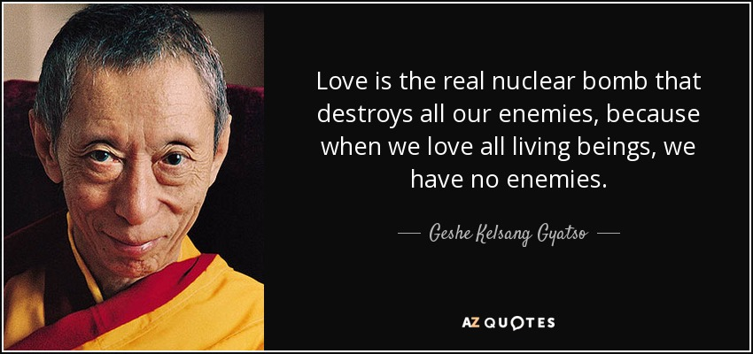 Love is the real nuclear bomb that destroys all our enemies, because when we love all living beings, we have no enemies. - Geshe Kelsang Gyatso