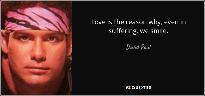 Love is the reason why, even in suffering, we smile. - David Paul