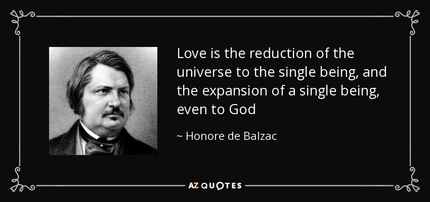 Love is the reduction of the universe to the single being, and the expansion of a single being, even to God - Honore de Balzac