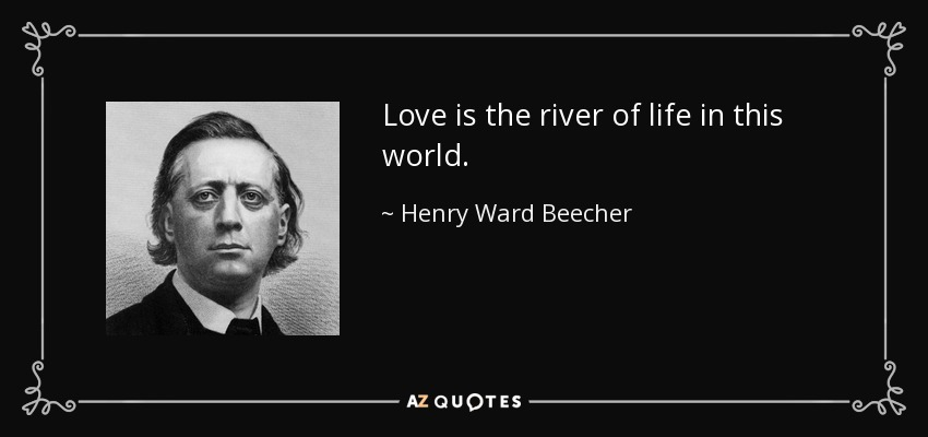 Love is the river of life in this world. - Henry Ward Beecher