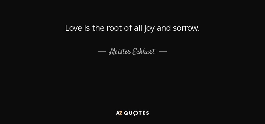 Love is the root of all joy and sorrow. - Meister Eckhart