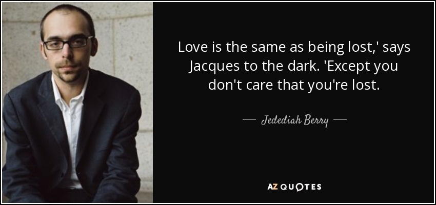 Love is the same as being lost,' says Jacques to the dark. 'Except you don't care that you're lost. - Jedediah Berry