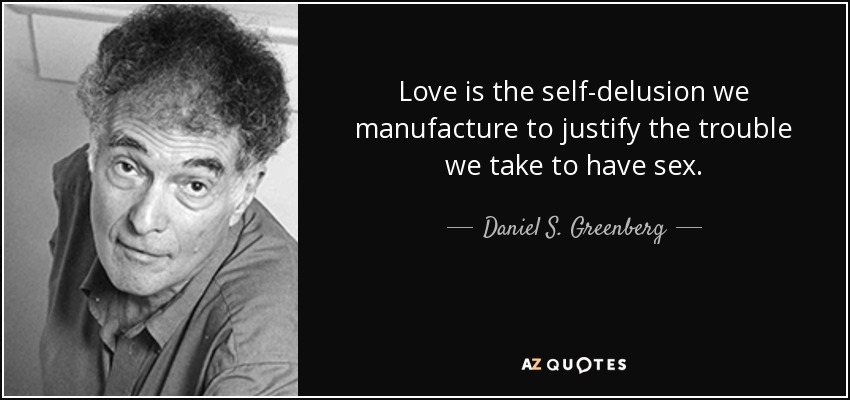 Love is the self-delusion we manufacture to justify the trouble we take to have sex. - Daniel S. Greenberg