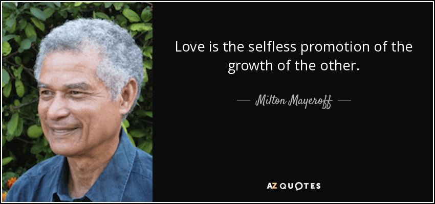 Love is the selfless promotion of the growth of the other. - Milton Mayeroff