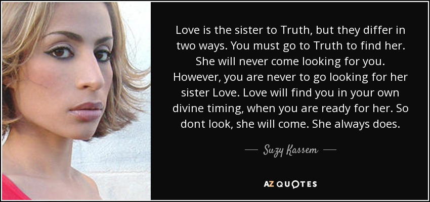 Love is the sister to Truth, but they differ in two ways. You must go to Truth to find her. She will never come looking for you. However, you are never to go looking for her sister Love. Love will find you in your own divine timing, when you are ready for her. So dont look, she will come. She always does. - Suzy Kassem