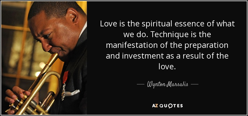 Love is the spiritual essence of what we do. Technique is the manifestation of the preparation and investment as a result of the love. - Wynton Marsalis