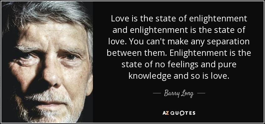 Love is the state of enlightenment and enlightenment is the state of love. You can't make any separation between them. Enlightenment is the state of no feelings and pure knowledge and so is love. - Barry Long