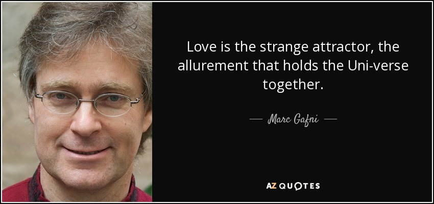 Love is the strange attractor, the allurement that holds the Uni-verse together. - Marc Gafni