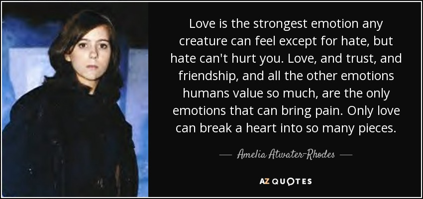 Love is the strongest emotion any creature can feel except for hate, but hate can't hurt you. Love, and trust, and friendship, and all the other emotions humans value so much, are the only emotions that can bring pain. Only love can break a heart into so many pieces. - Amelia Atwater-Rhodes