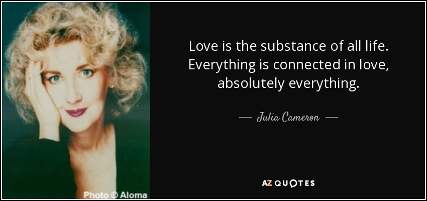 Love is the substance of all life. Everything is connected in love, absolutely everything. - Julia Cameron