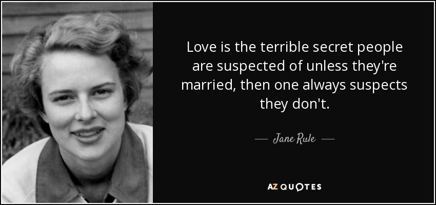 Love is the terrible secret people are suspected of unless they're married, then one always suspects they don't. - Jane Rule
