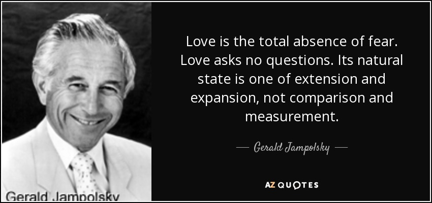 Love is the total absence of fear. Love asks no questions. Its natural state is one of extension and expansion, not comparison and measurement. - Gerald Jampolsky