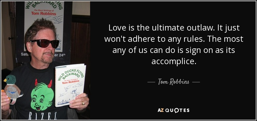 Love is the ultimate outlaw. It just won't adhere to any rules. The most any of us can do is sign on as its accomplice. - Tom Robbins