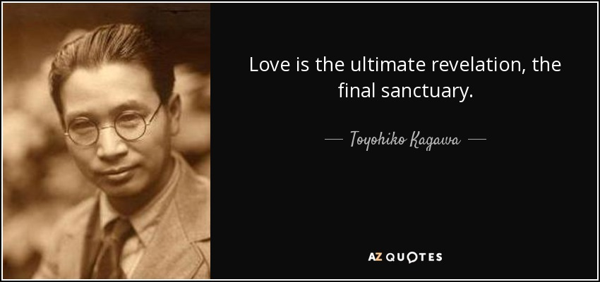 Love is the ultimate revelation, the final sanctuary. - Toyohiko Kagawa