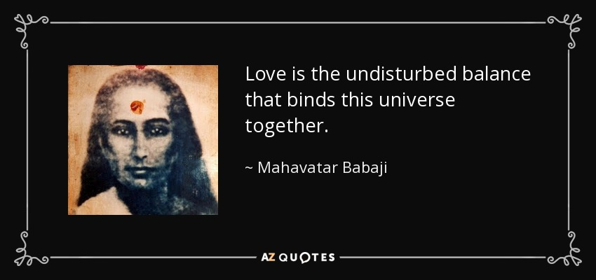 Love is the undisturbed balance that binds this universe together. - Mahavatar Babaji
