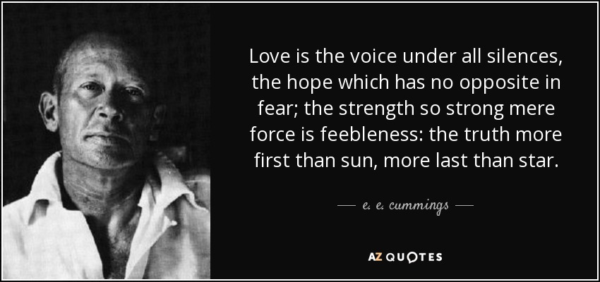 Love is the voice under all silences, the hope which has no opposite in fear; the strength so strong mere force is feebleness: the truth more first than sun, more last than star... - e. e. cummings