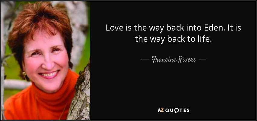 Love is the way back into Eden. It is the way back to life. - Francine Rivers