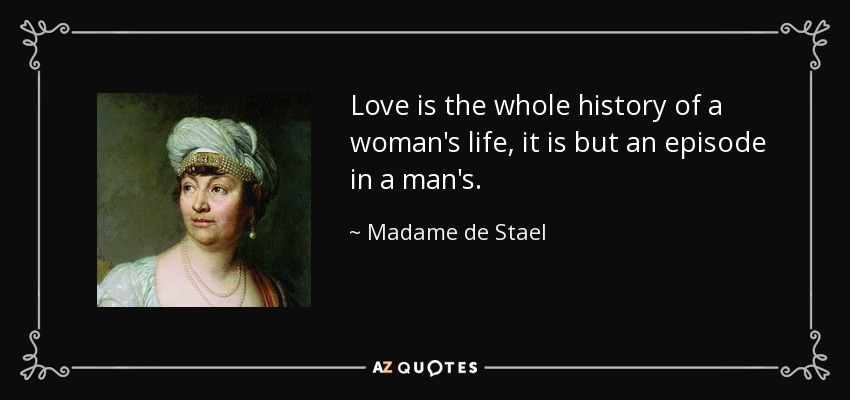 Love is the whole history of a woman's life, it is but an episode in a man's. - Madame de Stael