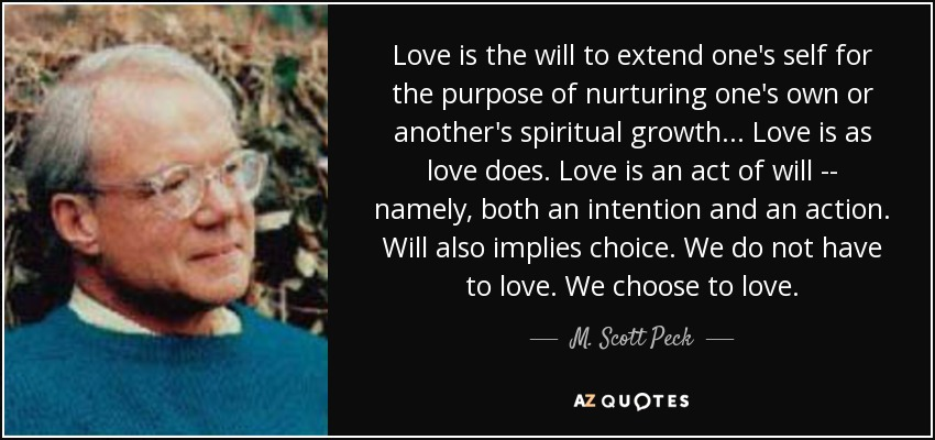 Love is the will to extend one's self for the purpose of nurturing one's own or another's spiritual growth... Love is as love does. Love is an act of will -- namely, both an intention and an action. Will also implies choice. We do not have to love. We choose to love. - M. Scott Peck