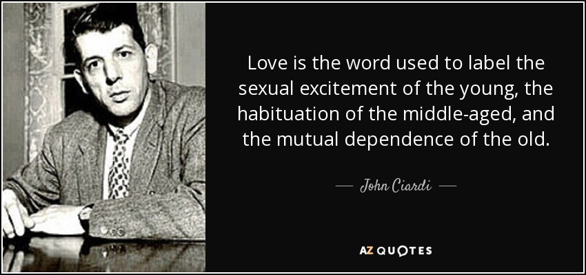 Love is the word used to label the sexual excitement of the young, the habituation of the middle-aged, and the mutual dependence of the old. - John Ciardi