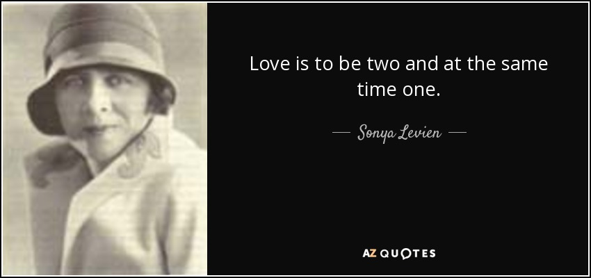 Love is to be two and at the same time one. - Sonya Levien