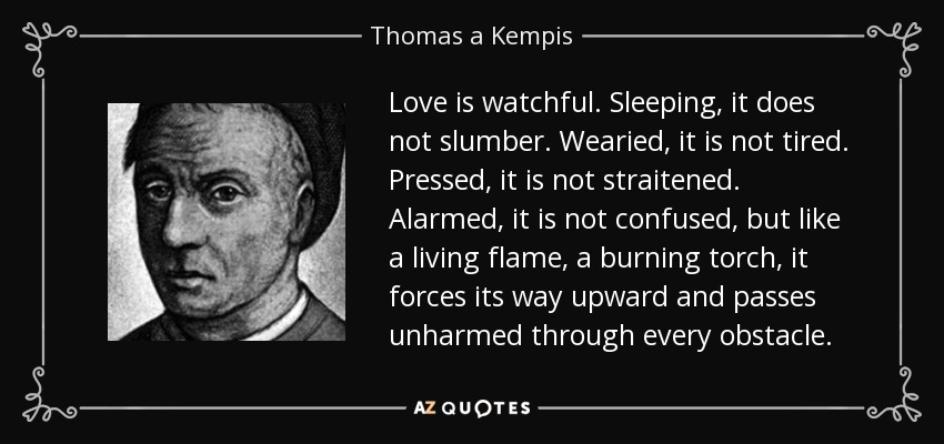 Love is watchful. Sleeping, it does not slumber. Wearied, it is not tired. Pressed, it is not straitened. Alarmed, it is not confused, but like a living flame, a burning torch, it forces its way upward and passes unharmed through every obstacle. - Thomas a Kempis