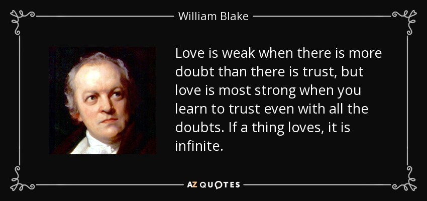 Love is weak when there is more doubt than there is trust, but love is most strong when you learn to trust even with all the doubts. If a thing loves, it is infinite. - William Blake