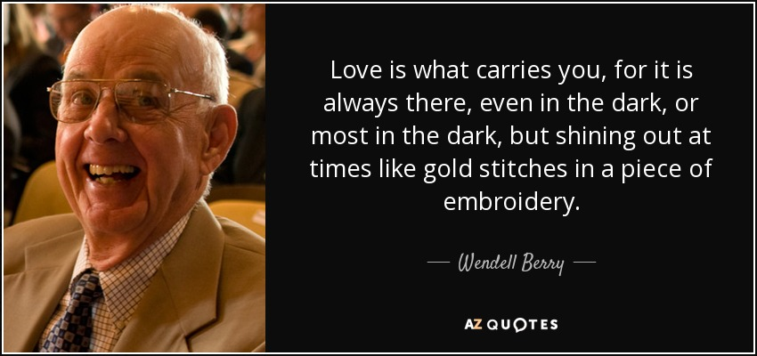 Love is what carries you, for it is always there, even in the dark, or most in the dark, but shining out at times like gold stitches in a piece of embroidery. - Wendell Berry