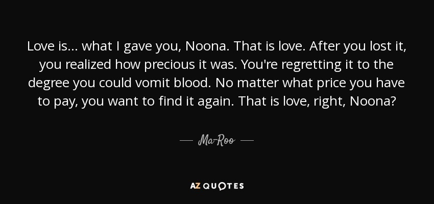 Love is... what I gave you, Noona. That is love. After you lost it, you realized how precious it was. You're regretting it to the degree you could vomit blood. No matter what price you have to pay, you want to find it again. That is love, right, Noona? - Ma-Roo