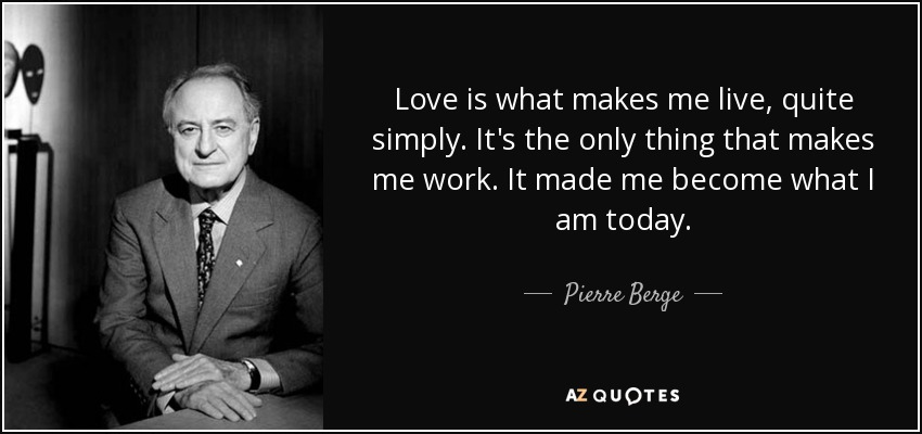 Love is what makes me live, quite simply. It's the only thing that makes me work. It made me become what I am today. - Pierre Berge