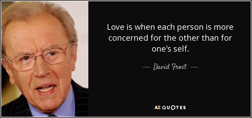 Love is when each person is more concerned for the other than for one's self. - David Frost