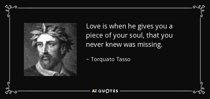 Love is when he gives you a piece of your soul, that you never knew was missing. - Torquato Tasso
