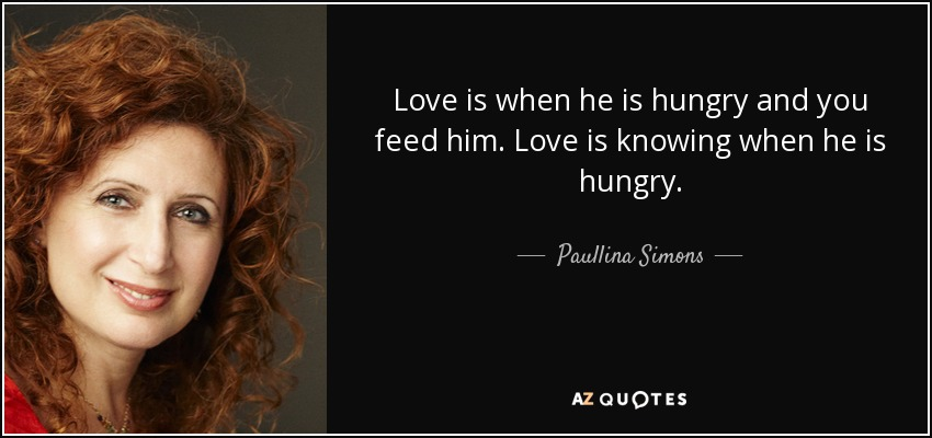 Love is when he is hungry and you feed him. Love is knowing when he is hungry. - Paullina Simons