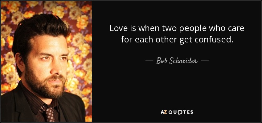 Love is when two people who care for each other get confused. - Bob Schneider