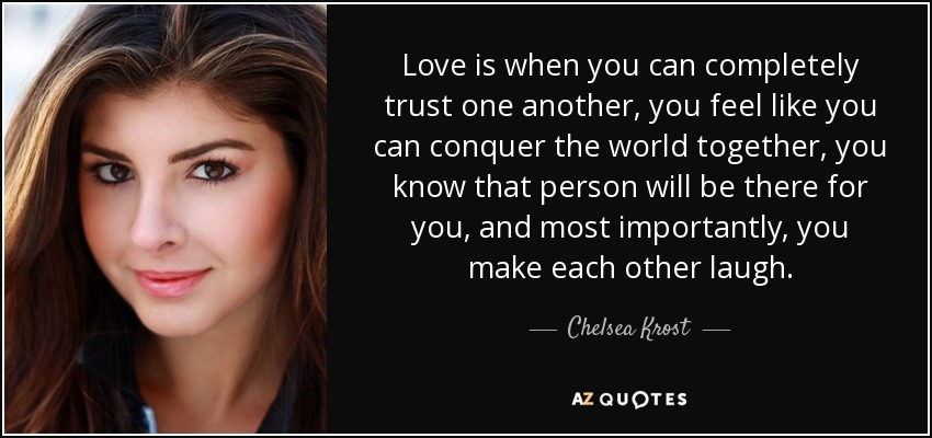 Love is when you can completely trust one another, you feel like you can conquer the world together, you know that person will be there for you, and most importantly, you make each other laugh. - Chelsea Krost