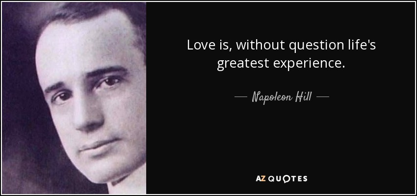 Love is, without question life's greatest experience. - Napoleon Hill