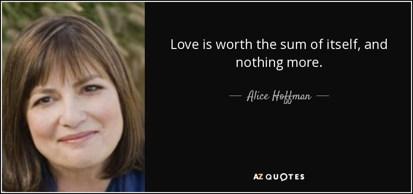 Love is worth the sum of itself, and nothing more. - Alice Hoffman