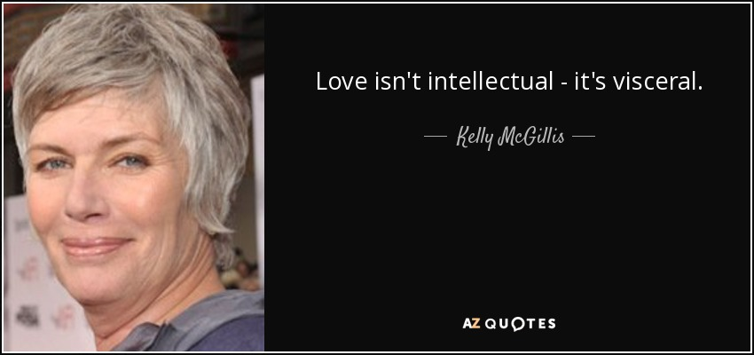 Love isn't intellectual - it's visceral. - Kelly McGillis