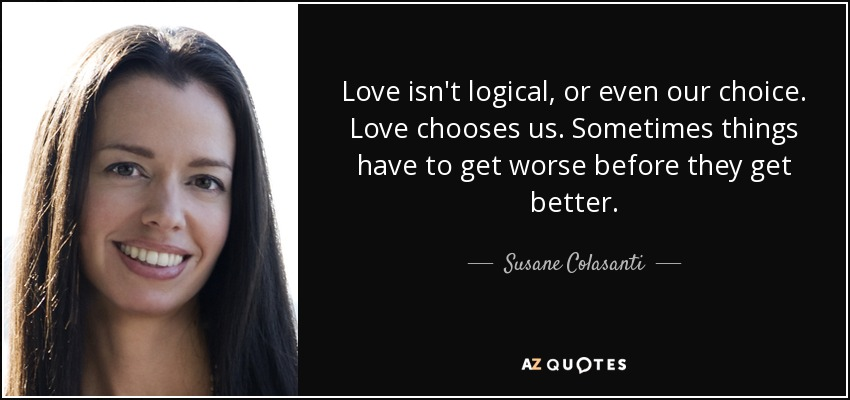 Love isn't logical, or even our choice. Love chooses us. Sometimes things have to get worse before they get better. - Susane Colasanti