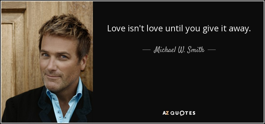 Love isn't love until you give it away. - Michael W. Smith