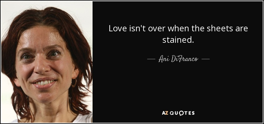 Love isn't over when the sheets are stained. - Ani DiFranco